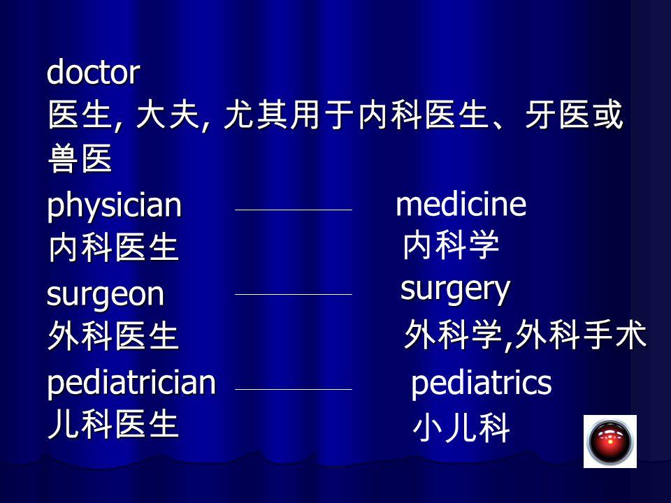 doctor 医生, 大夫, 尤其用于内科医生、牙医或 兽医 physician 内科医生 surgeon 外科医生 medicine