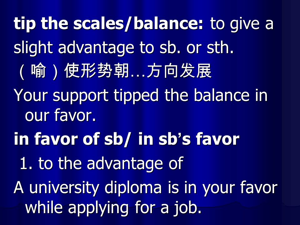 tip the scales/balance: to give a