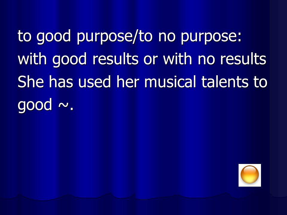 to good purpose/to no purpose: