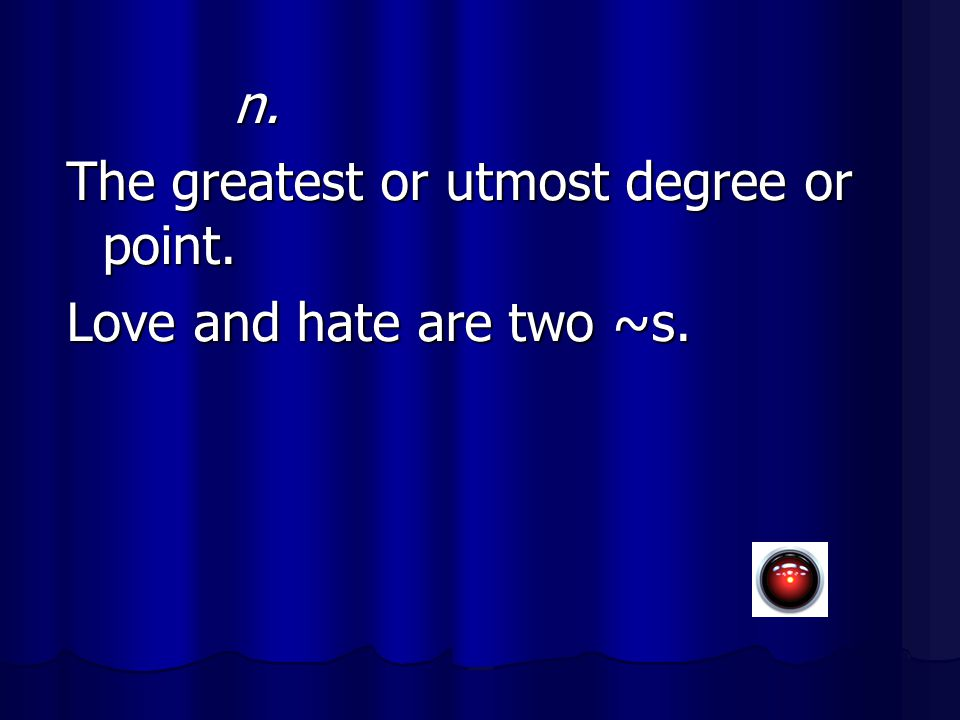 n. The greatest or utmost degree or point. Love and hate are two ~s.