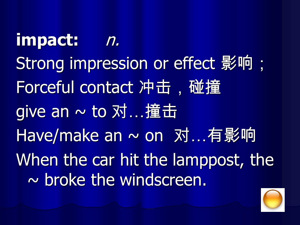 impact: n. Strong impression or effect 影响; Forceful contact 冲击,碰撞. give an ~ to 对…撞击. Have/make an ~ on 对…有影响.