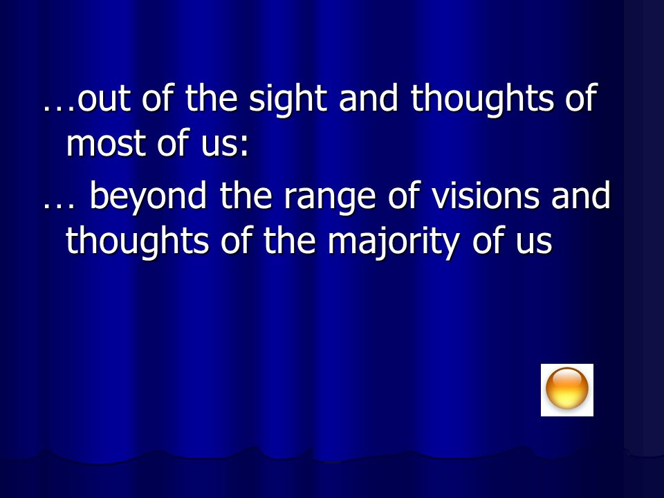 …out of the sight and thoughts of most of us: