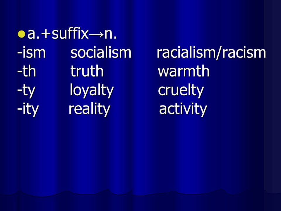 a.+suffix→n. -ism socialism racialism/racism. -th truth warmth. -ty loyalty cruelty.