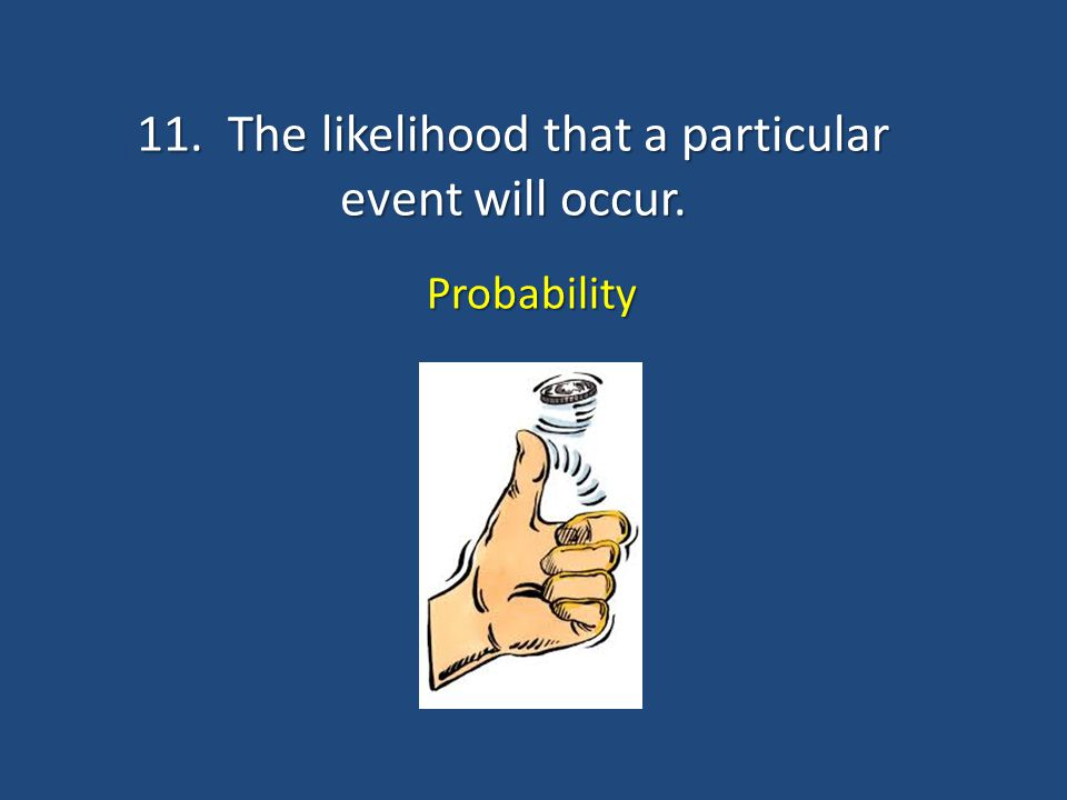 11. The likelihood that a particular event will occur.