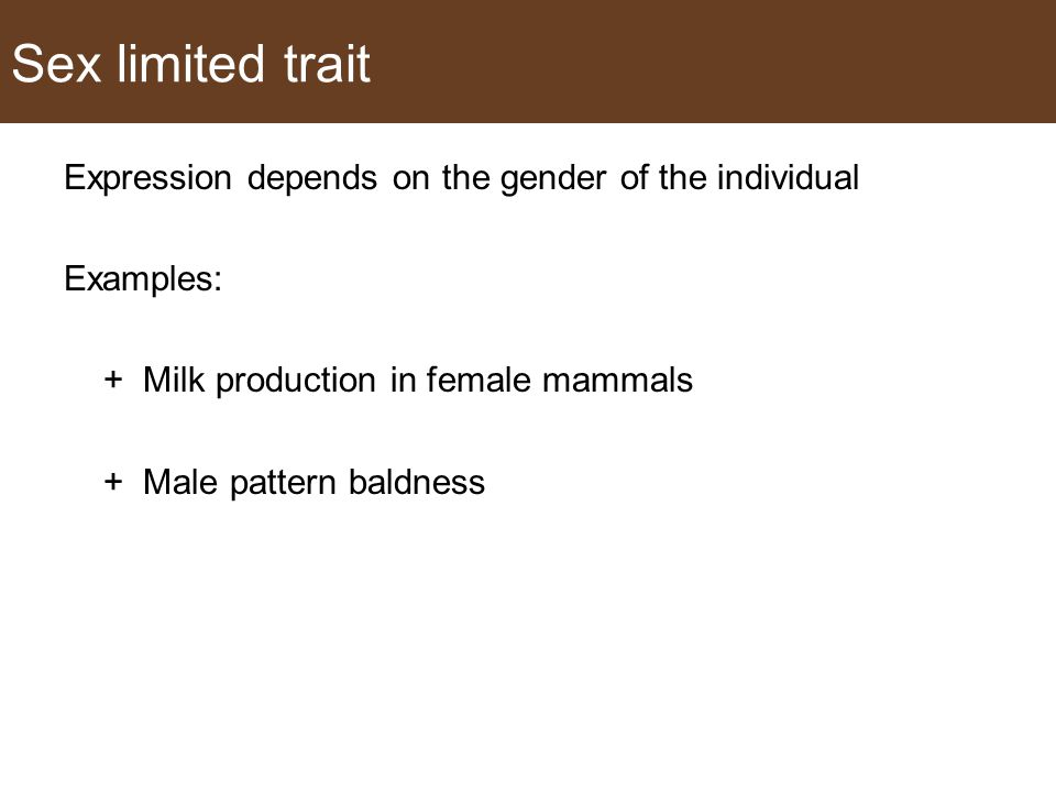 Sex limited trait Expression depends on the gender of the individual Examples: + Milk production in female mammals + Male pattern baldness