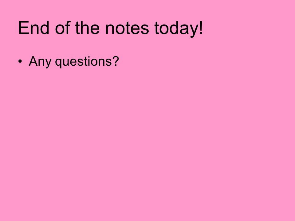 End of the notes today! Any questions