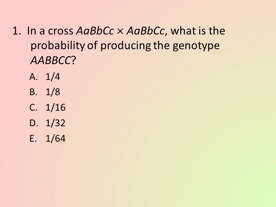 1. In a cross AaBbCc  AaBbCc, what is the probability of producing the genotype AABBCC
