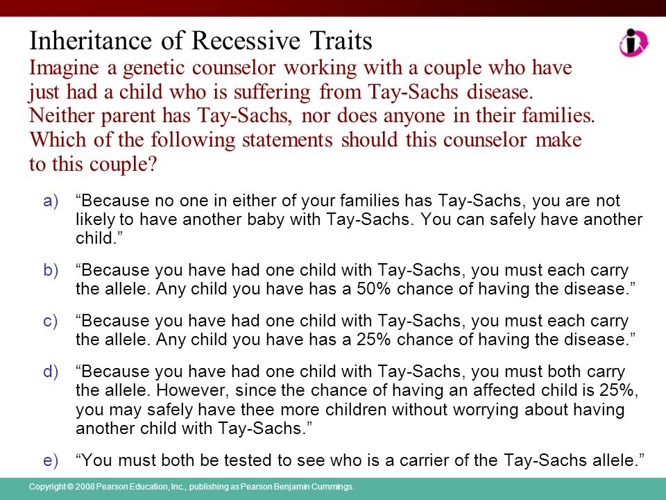 Inheritance of Recessive Traits Imagine a genetic counselor working with a couple who have just had a child who is suffering from Tay-Sachs disease. Neither parent has Tay-Sachs, nor does anyone in their families. Which of the following statements should this counselor make to this couple