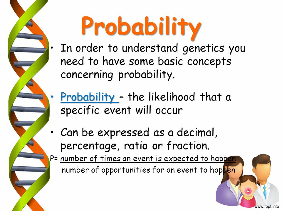 Probability In order to understand genetics you need to have some basic concepts concerning probability.