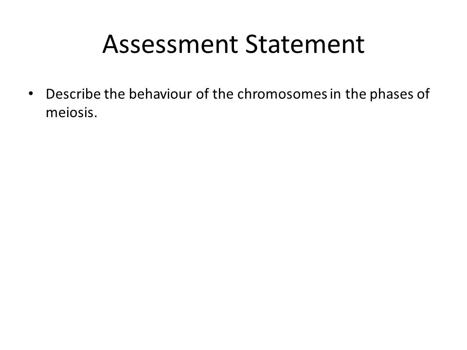Assessment Statement Describe the behaviour of the chromosomes in the phases of meiosis.