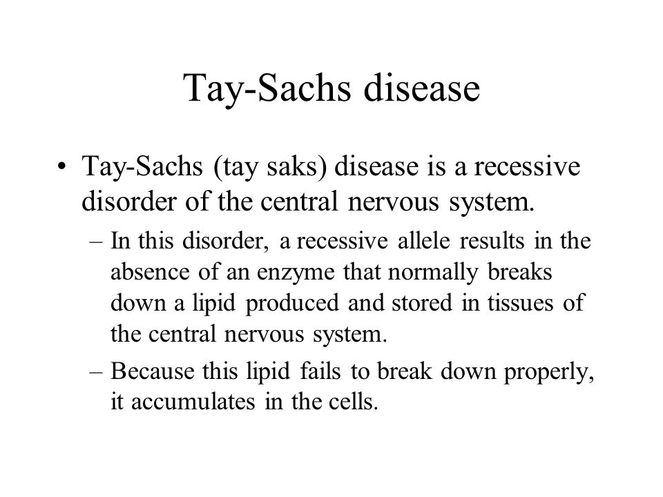 Tay-Sachs disease Tay-Sachs (tay saks) disease is a recessive disorder of the central nervous system.