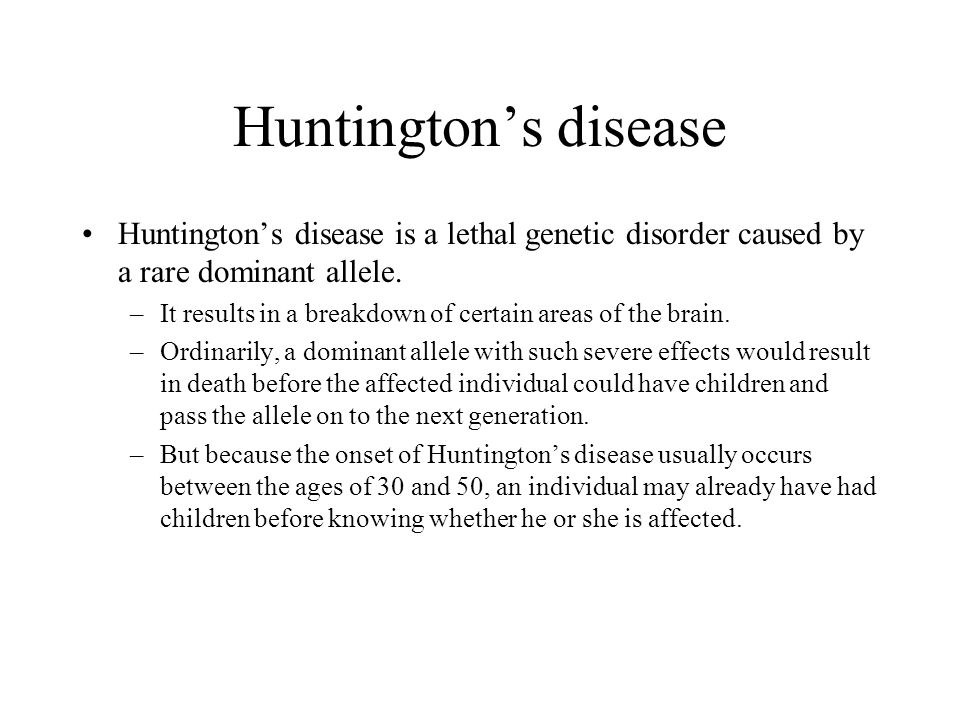 Huntington's disease Huntington's disease is a lethal genetic disorder caused by a rare dominant allele.