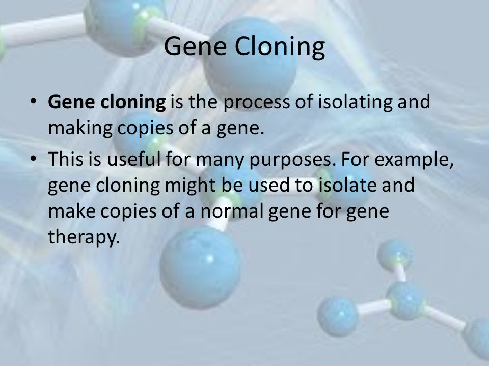 Gene Cloning Gene cloning is the process of isolating and making copies of a gene.