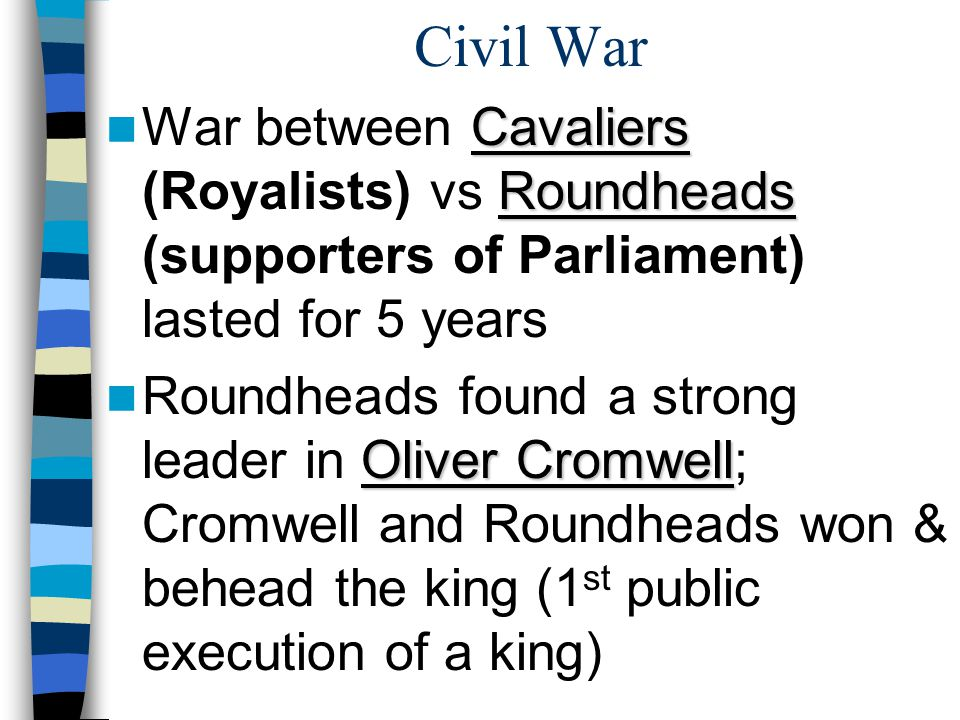 Civil War War between Cavaliers (Royalists) vs Roundheads (supporters of Parliament) lasted for 5 years.