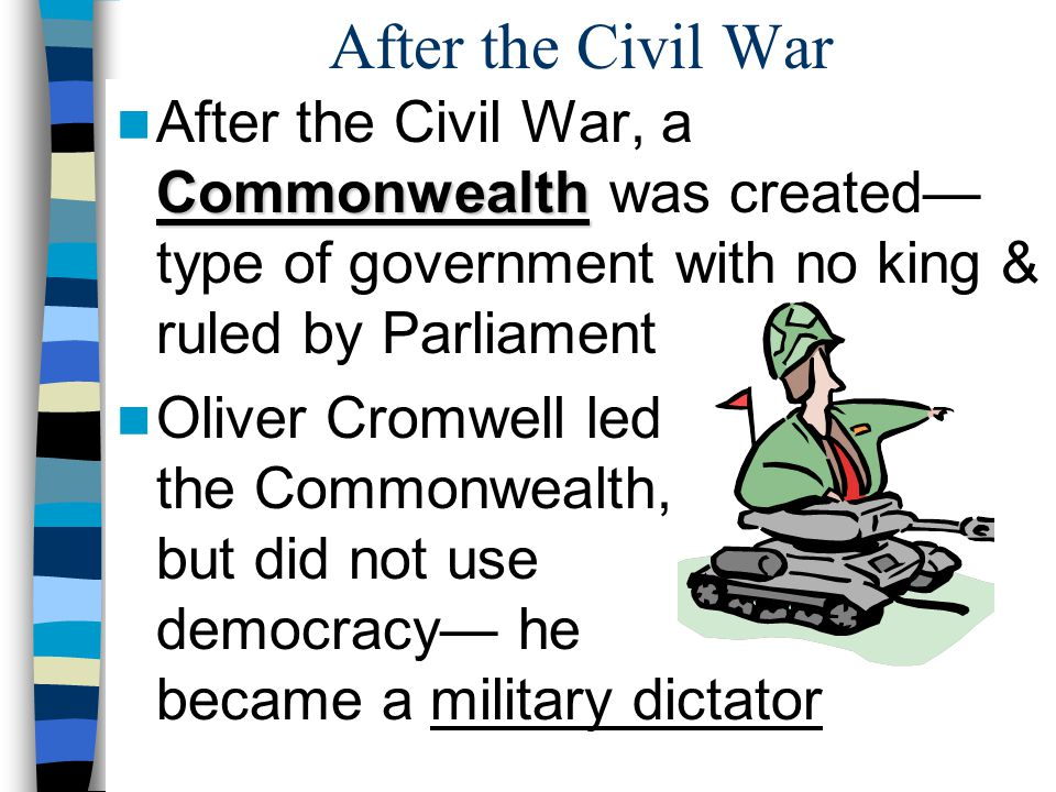 After the Civil War After the Civil War, a Commonwealth was created—type of government with no king & ruled by Parliament.