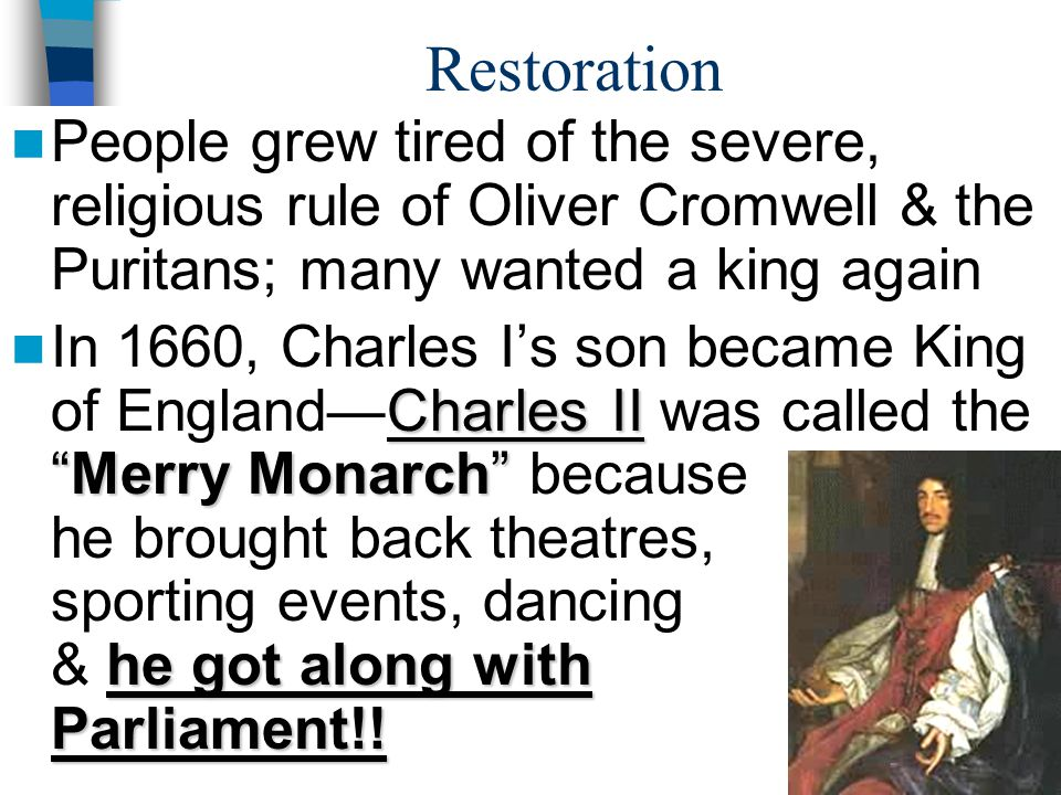 Restoration People grew tired of the severe, religious rule of Oliver Cromwell & the Puritans; many wanted a king again.