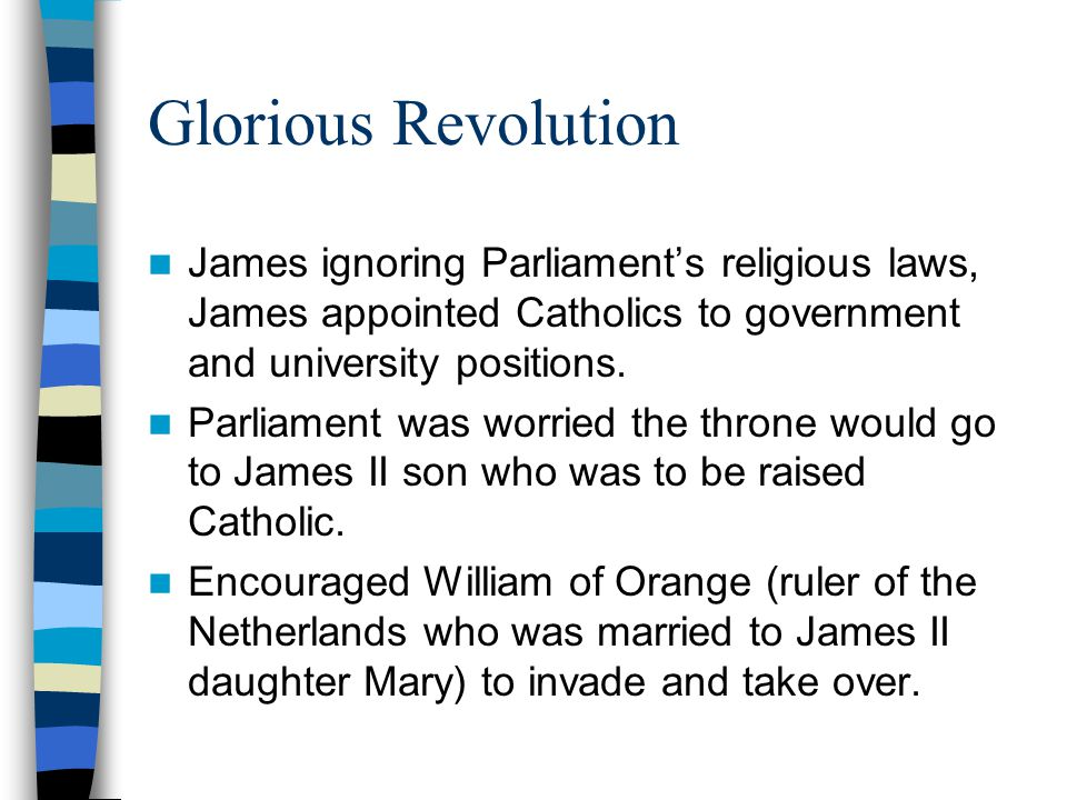 Glorious Revolution James ignoring Parliament's religious laws, James appointed Catholics to government and university positions.