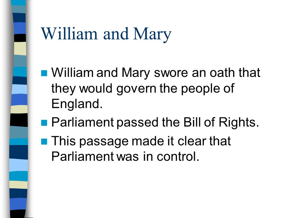 William and Mary William and Mary swore an oath that they would govern the people of England. Parliament passed the Bill of Rights.