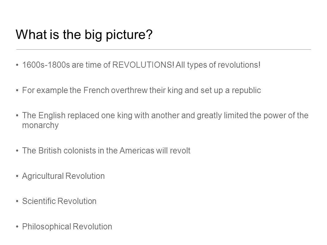 What is the big picture 1600s-1800s are time of REVOLUTIONS! All types of revolutions!