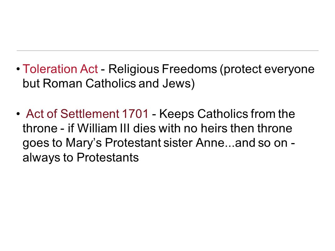 Toleration Act - Religious Freedoms (protect everyone but Roman Catholics and Jews)