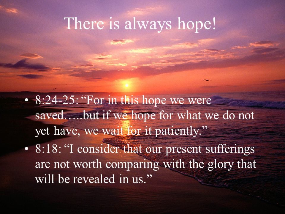 There is always hope! 8:24-25: For in this hope we were saved…..but if we hope for what we do not yet have, we wait for it patiently.