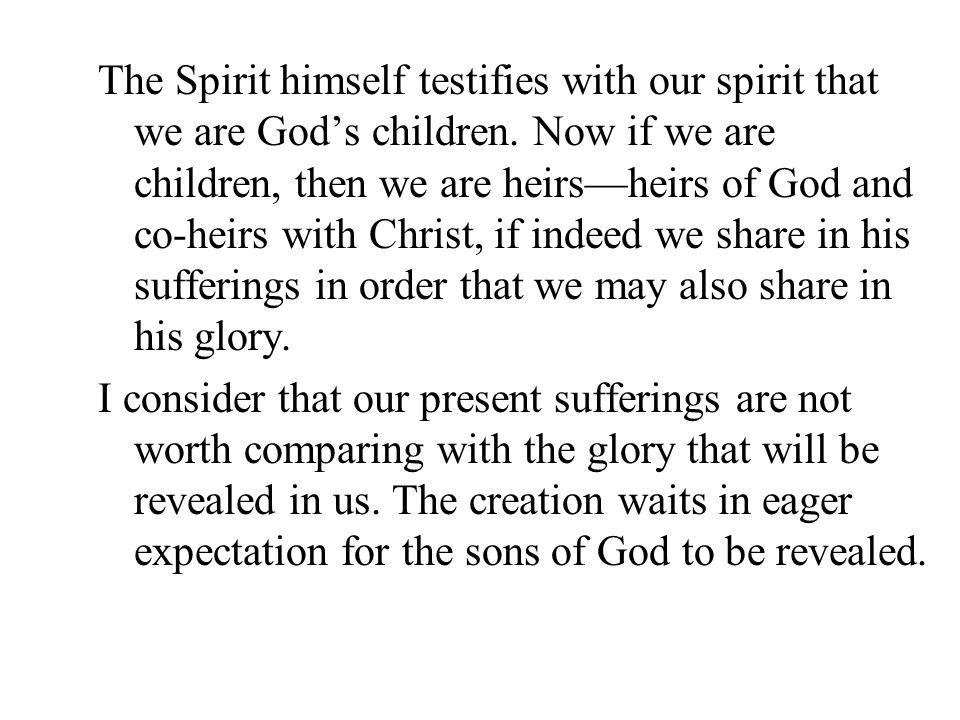 The Spirit himself testifies with our spirit that we are God's children. Now if we are children, then we are heirs—heirs of God and co-heirs with Christ, if indeed we share in his sufferings in order that we may also share in his glory.