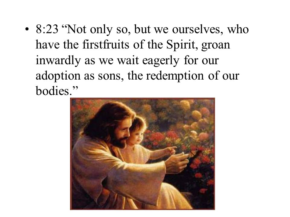 8:23 Not only so, but we ourselves, who have the firstfruits of the Spirit, groan inwardly as we wait eagerly for our adoption as sons, the redemption of our bodies.