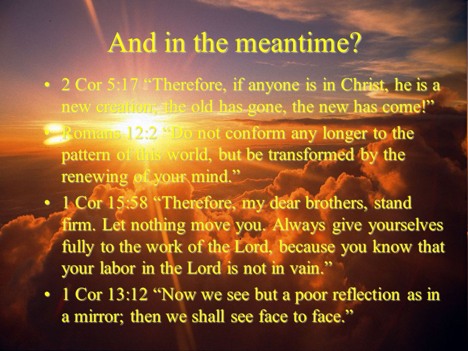 And in the meantime 2 Cor 5:17 Therefore, if anyone is in Christ, he is a new creation; the old has gone, the new has come!