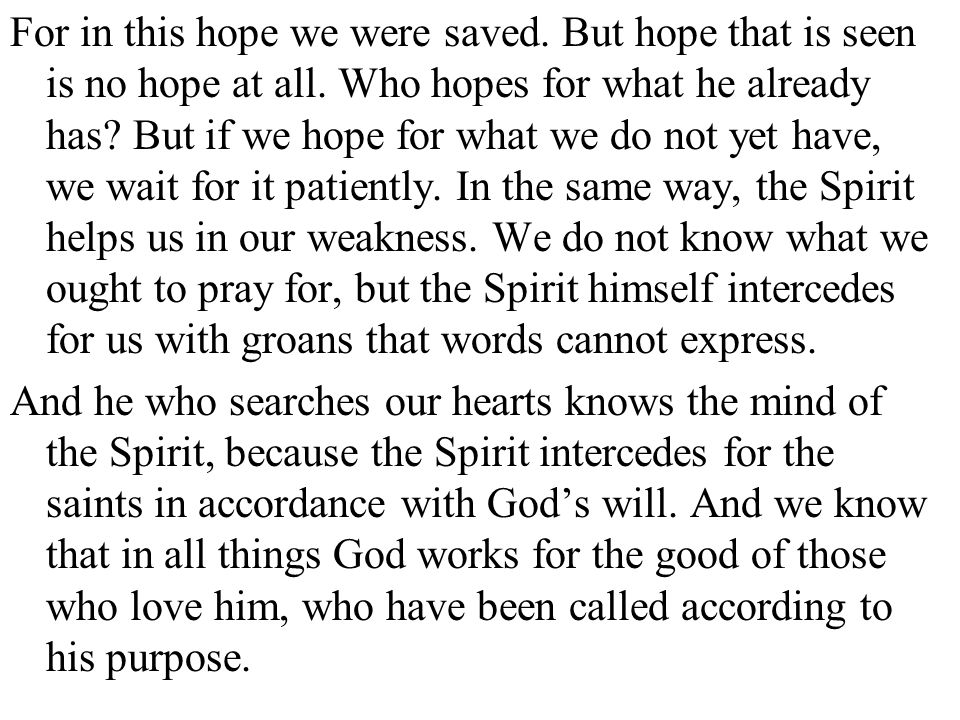 For in this hope we were saved. But hope that is seen is no hope at all. Who hopes for what he already has But if we hope for what we do not yet have, we wait for it patiently. In the same way, the Spirit helps us in our weakness. We do not know what we ought to pray for, but the Spirit himself intercedes for us with groans that words cannot express.