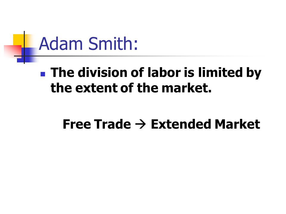 Adam Smith: The division of labor is limited by the extent of the market.