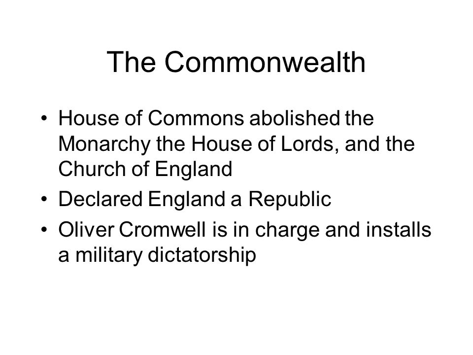 The Commonwealth House of Commons abolished the Monarchy the House of Lords, and the Church of England.