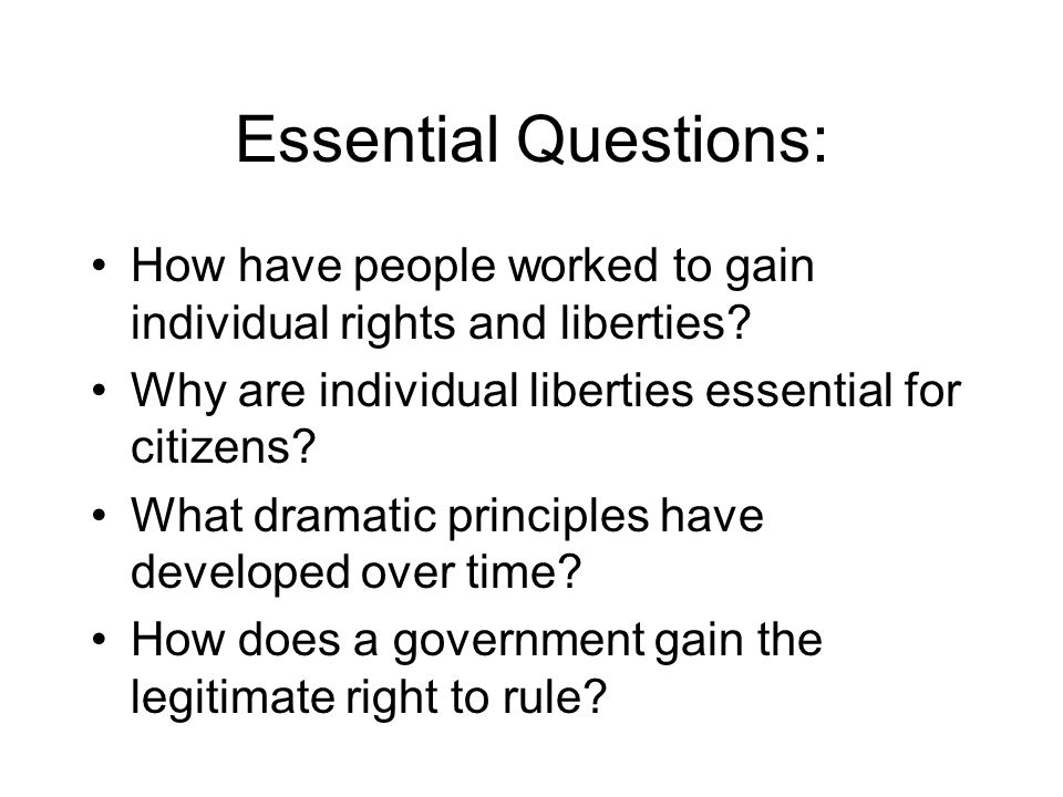 Essential Questions: How have people worked to gain individual rights and liberties Why are individual liberties essential for citizens