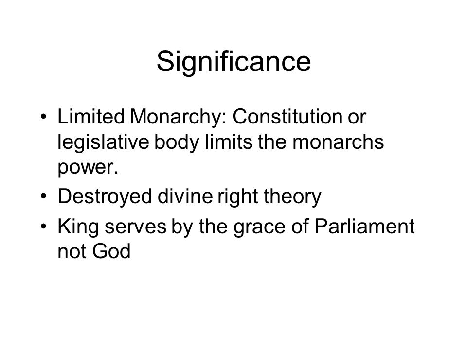 Significance Limited Monarchy: Constitution or legislative body limits the monarchs power. Destroyed divine right theory.