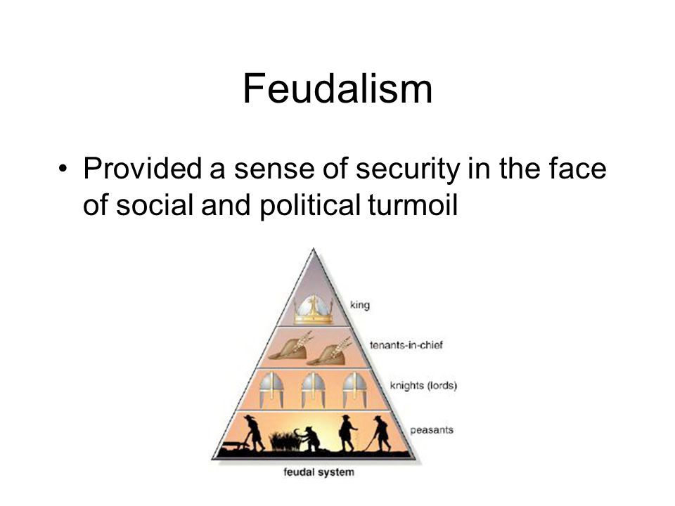 Feudalism Provided a sense of security in the face of social and political turmoil