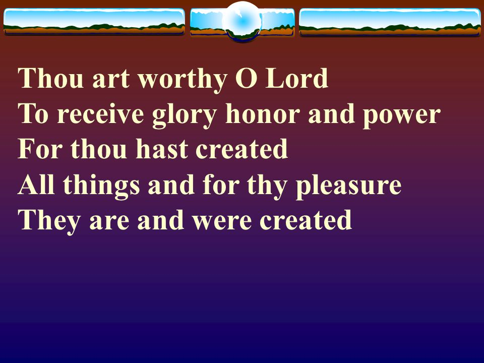 Thou art worthy O Lord To receive glory honor and power For thou hast created All things and for thy pleasure They are and were created