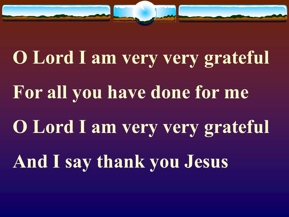 O Lord I am very very grateful