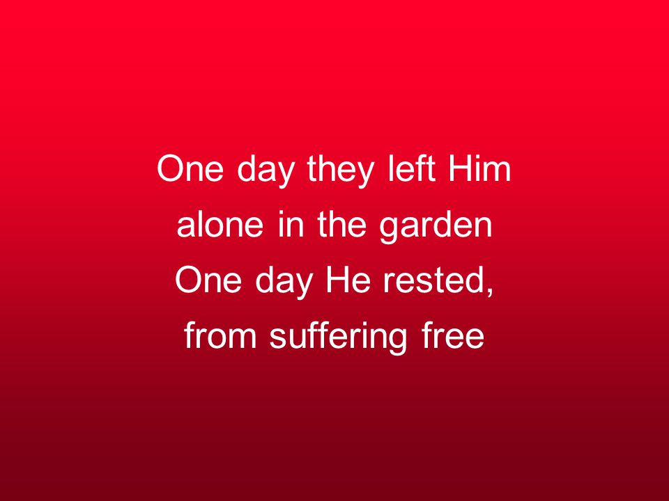 One day they left Him alone in the garden One day He rested, from suffering free