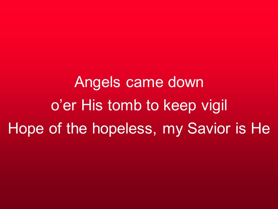 Angels came down o'er His tomb to keep vigil Hope of the hopeless, my Savior is He