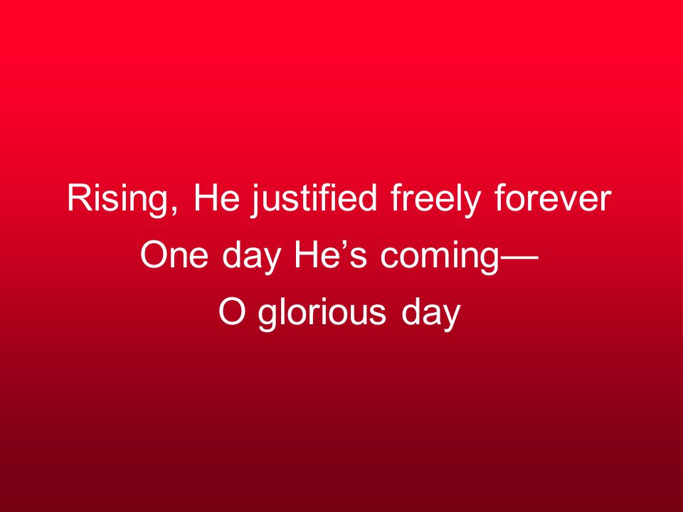 Rising, He justified freely forever One day He's coming— O glorious day