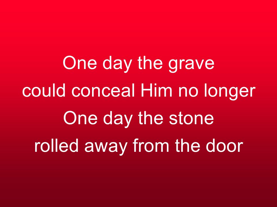 One day the grave could conceal Him no longer One day the stone rolled away from the door