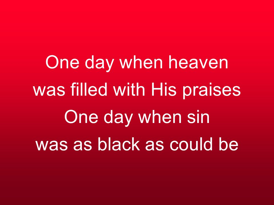 One day when heaven was filled with His praises One day when sin was as black as could be