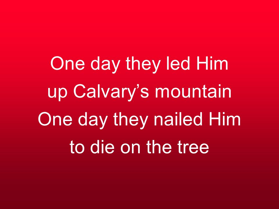 One day they led Him up Calvary's mountain One day they nailed Him to die on the tree