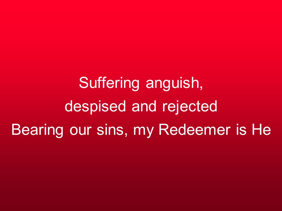 Suffering anguish, despised and rejected Bearing our sins, my Redeemer is He
