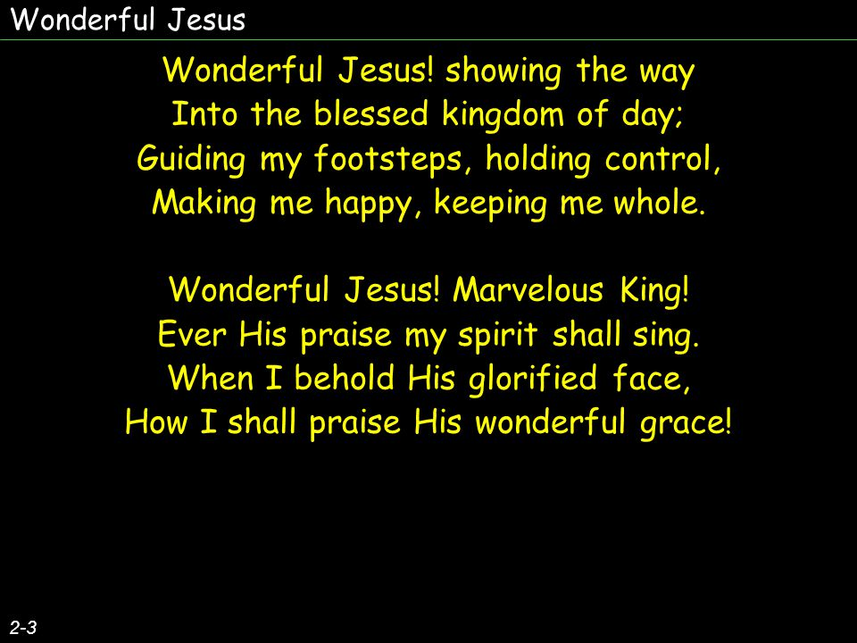 Wonderful Jesus! showing the way Into the blessed kingdom of day;