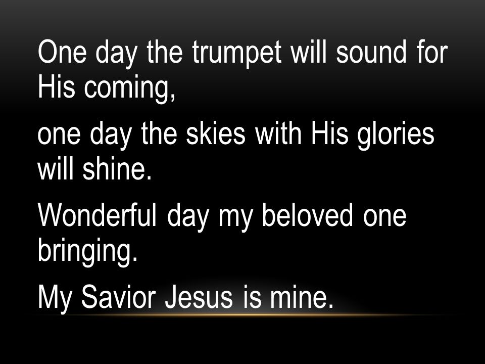 One day the trumpet will sound for His coming, one day the skies with His glories will shine.