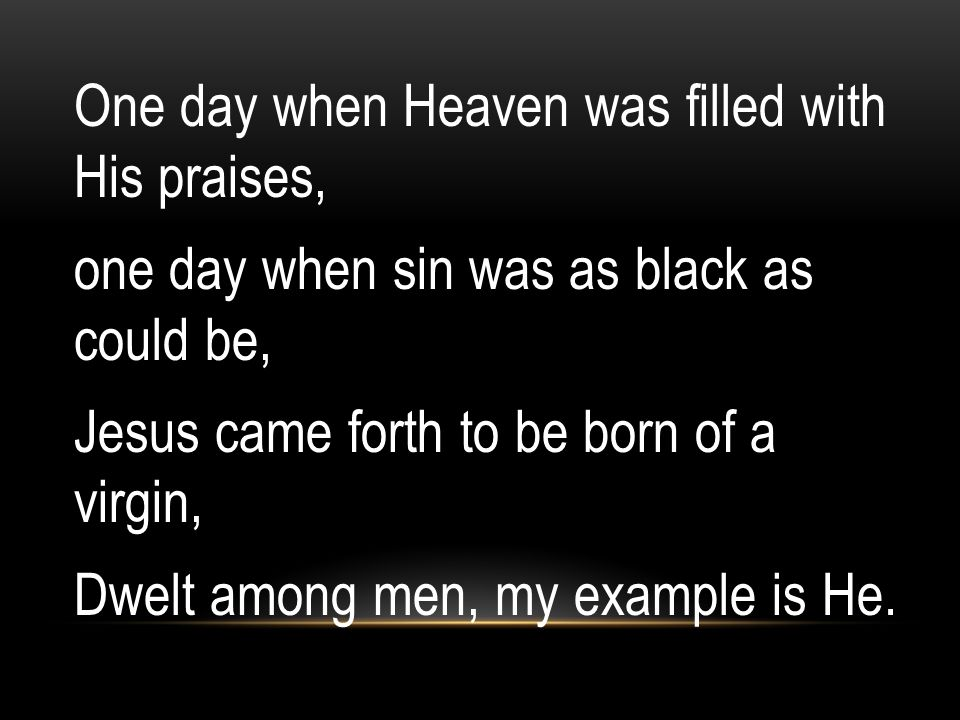 One day when Heaven was filled with His praises, one day when sin was as black as could be, Jesus came forth to be born of a virgin, Dwelt among men, my example is He.