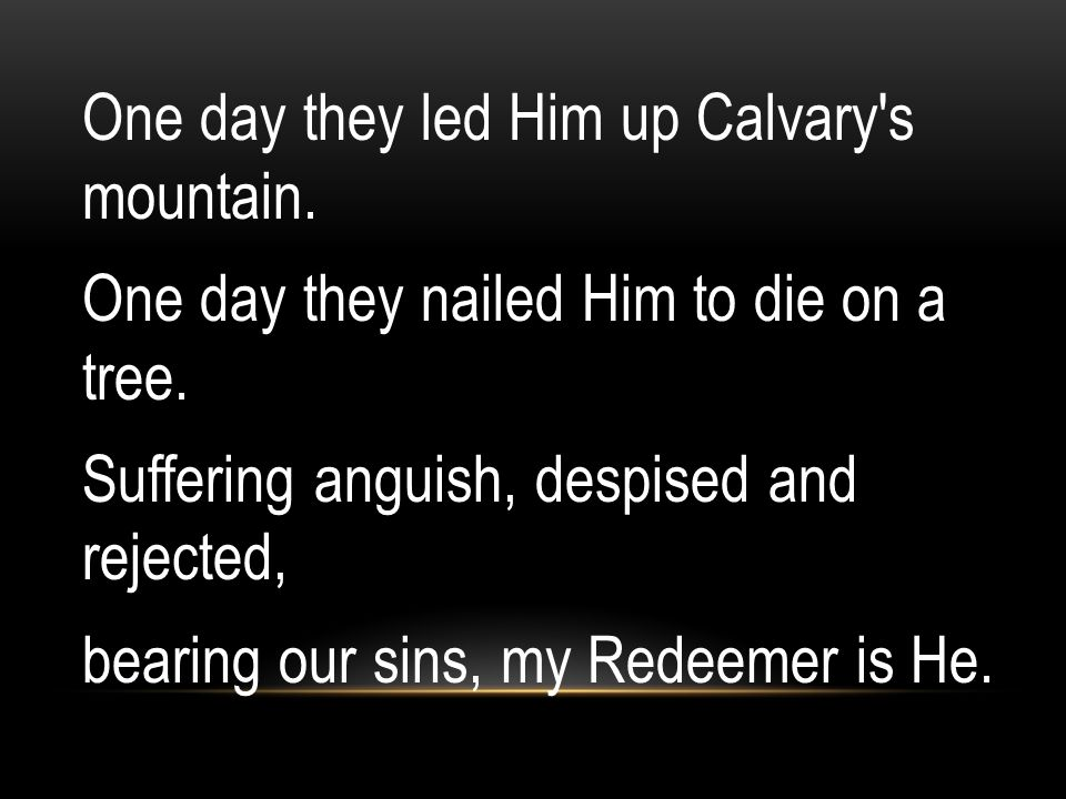 One day they led Him up Calvary s mountain