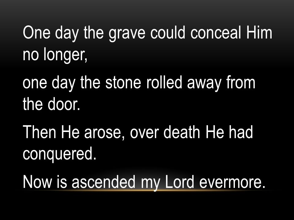 One day the grave could conceal Him no longer, one day the stone rolled away from the door.