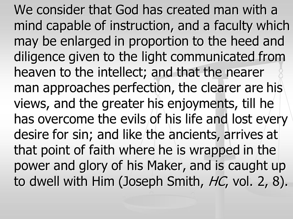 We consider that God has created man with a mind capable of instruction, and a faculty which may be enlarged in proportion to the heed and diligence given to the light communicated from heaven to the intellect; and that the nearer man approaches perfection, the clearer are his views, and the greater his enjoyments, till he has overcome the evils of his life and lost every desire for sin; and like the ancients, arrives at that point of faith where he is wrapped in the power and glory of his Maker, and is caught up to dwell with Him (Joseph Smith, HC, vol.