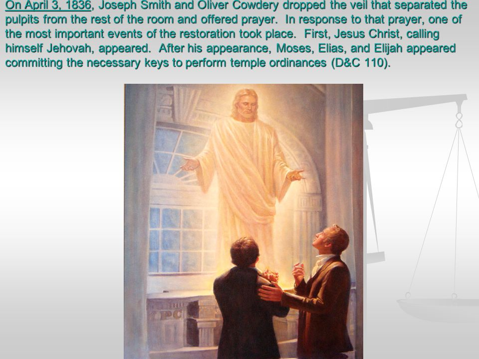 On April 3, 1836, Joseph Smith and Oliver Cowdery dropped the veil that separated the pulpits from the rest of the room and offered prayer. In response to that prayer, one of the most important events of the restoration took place. First, Jesus Christ, calling himself Jehovah, appeared. After his appearance, Moses, Elias, and Elijah appeared committing the necessary keys to perform temple ordinances (D&C 110).